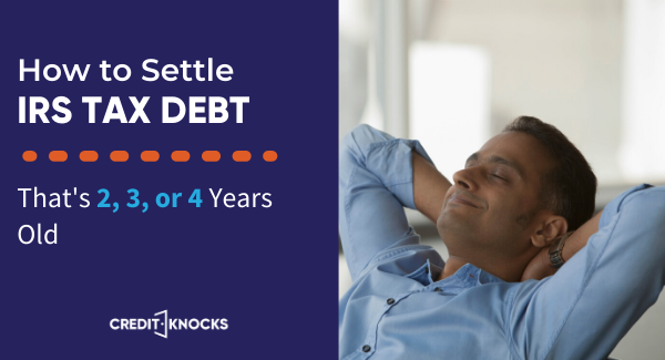 How to Settle IRS Tax Debt 2, 3, or 4 Years Old